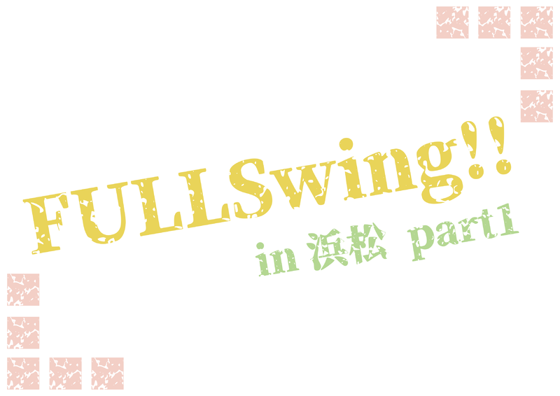 FULLSwing!! in浜松 part1