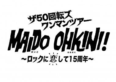 ザ50回転ズ ワンマンツアー「MAIDO OHKINI! ~ロックに恋して15周年~」